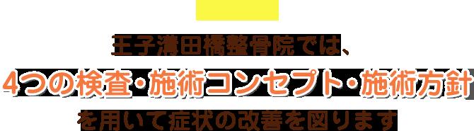 王子溝田橋整骨院では、4つの検査・施術コンセプト・施術方針を用いて症状の改善を図ります